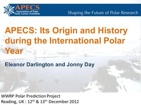 APECS: Its Origin and History during the International Polar Year Eleanor Darlington and Jonny Day WWRP Polar Prediction Project Reading, UK : 12 th &