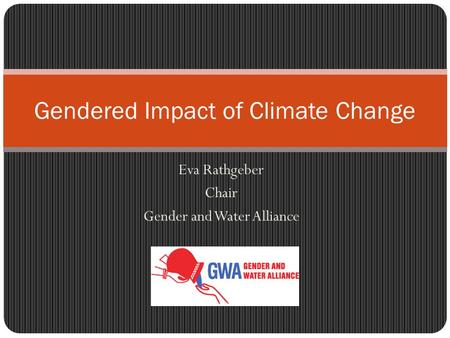 Eva Rathgeber Chair Gender and Water Alliance Gendered Impact of Climate Change.