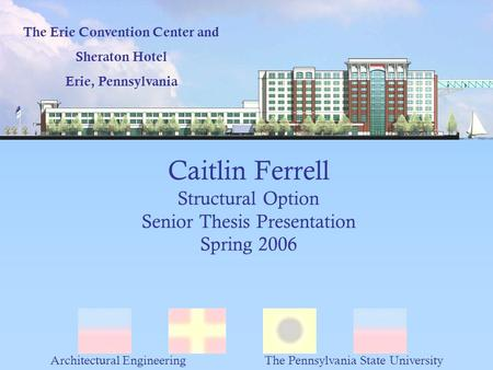 Caitlin Ferrell Structural Option Senior Thesis Presentation Spring 2006 The Erie Convention Center and Sheraton Hotel Erie, Pennsylvania Architectural.