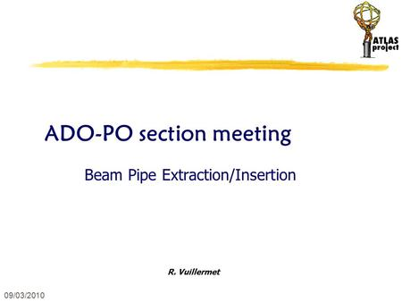 09/03/2010 ADO-PO section meeting Beam Pipe Extraction/Insertion R. Vuillermet.