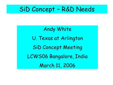 SiD Concept – R&D Needs Andy White U. Texas at Arlington SiD Concept Meeting LCWS06 Bangalore, India March 11, 2006.