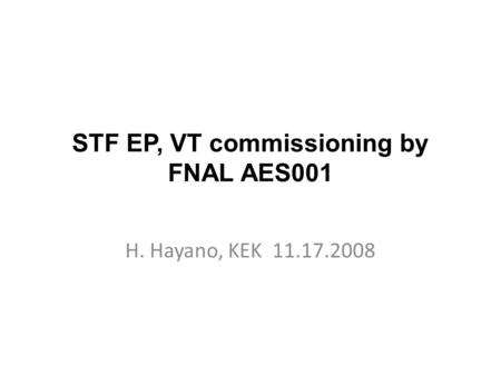 STF EP, VT commissioning by FNAL AES001 H. Hayano, KEK 11.17.2008.