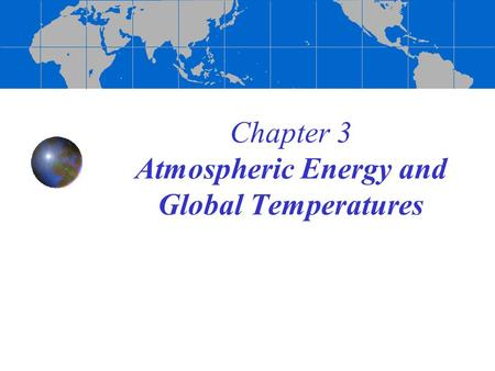 Chapter 3 Atmospheric Energy and Global Temperatures.