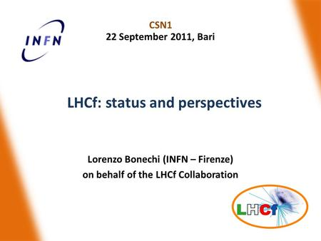 Lorenzo Bonechi (INFN – Firenze) on behalf of the LHCf Collaboration CSN1 22 September 2011, Bari LHCf: status and perspectives.