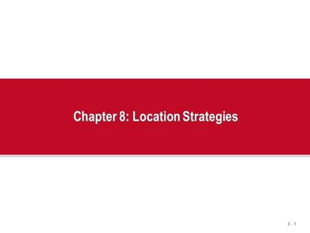 8 - 1 Chapter 8: Location Strategies. 8 - 2 Outline  The Strategic Importance of Location  Factors That Affect Location Decisions  Labor Productivity.