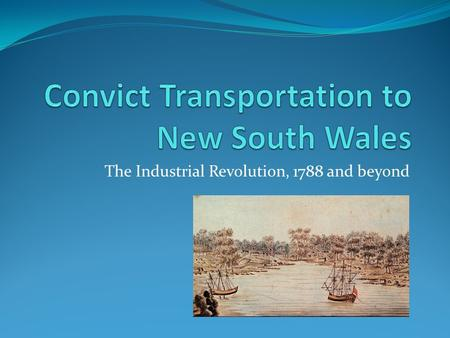 The Industrial Revolution, 1788 and beyond. What Do You Know? Write or draw what you know about convict transportation to Australia? View these images.