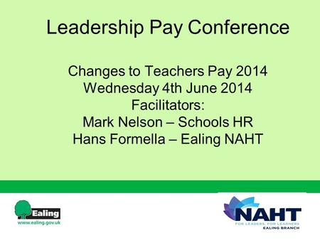 Leadership Pay Conference Changes to Teachers Pay 2014 Wednesday 4th June 2014 Facilitators: Mark Nelson – Schools HR Hans Formella – Ealing NAHT.