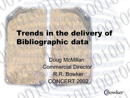 Trends in the delivery of Bibliographic data Doug McMillan Doug McMillan Commercial Director R.R. Bowker CONCERT 2002 Commercial Director R.R. Bowker CONCERT.