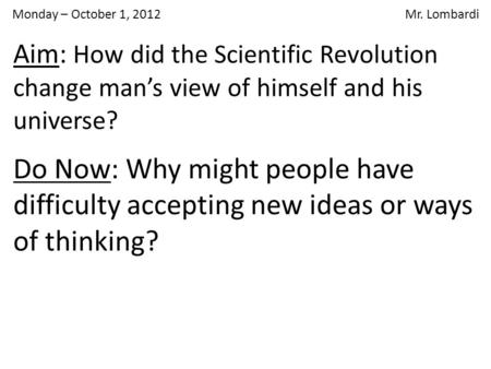 Monday – October 1, 2012 Mr. Lombardi Do Now: Why might people have difficulty accepting new ideas or ways of thinking? Aim: How did the Scientific Revolution.
