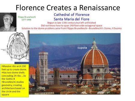 Florence Creates a Renaissance Cathedral of Florence Santa Maria del Fiore Begun in late 13th century but left unfinished Did not know how to span 140.