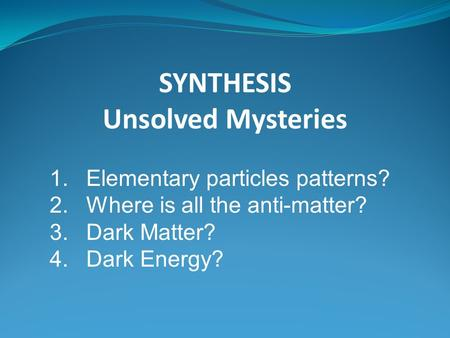 SYNTHESIS Unsolved Mysteries 1.Elementary particles patterns? 2.Where is all the anti-matter? 3.Dark Matter? 4.Dark Energy?