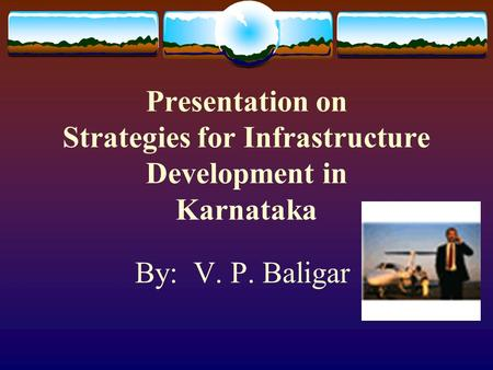 Presentation on Strategies for Infrastructure Development in Karnataka By: V. P. Baligar.