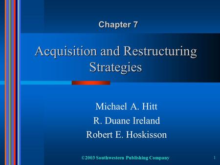 ©2003 Southwestern Publishing Company 1 Acquisition and Restructuring Strategies Michael A. Hitt R. Duane Ireland Robert E. Hoskisson Chapter 7.