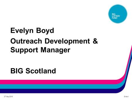 Evelyn Boyd Outreach Development & Support Manager BIG Scotland 27 May 2016Slide 1.