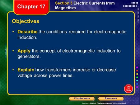 Copyright © by Holt, Rinehart and Winston. All rights reserved. ResourcesChapter menu Objectives Describe the conditions required for electromagnetic induction.