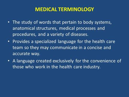 MEDICAL TERMINOLOGY The study of words that pertain to body systems, anatomical structures, medical processes and procedures, and a variety of diseases.