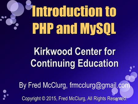 Kirkwood Center for Continuing Education Introduction to PHP and MySQL By Fred McClurg, Copyright © 2015, Fred McClurg, All Rights.