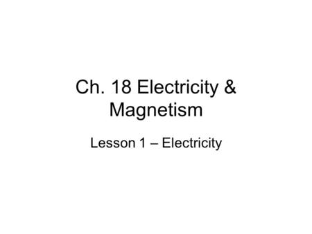 Ch. 18 Electricity & Magnetism Lesson 1 – Electricity.