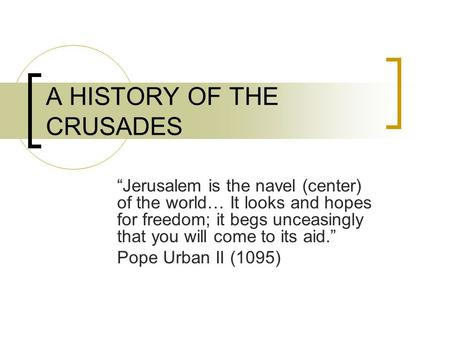 "A HISTORY OF THE CRUSADES ""Jerusalem is the navel (center) of the world… It looks and hopes for freedom; it begs unceasingly that you will come to its."