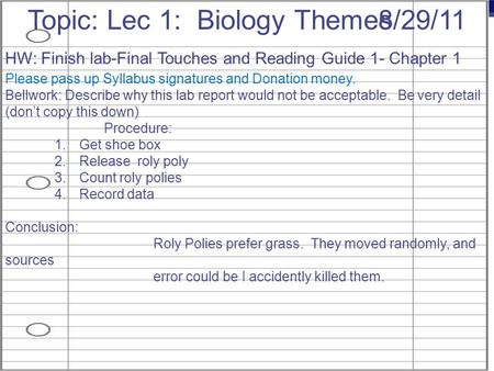 AP Biology 8/29/11Topic: Lec 1: Biology Themes HW: Finish lab-Final Touches and Reading Guide 1- Chapter 1 Please pass up Syllabus signatures and Donation.