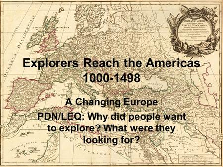 Explorers Reach the Americas 1000-1498 A Changing Europe PDN/LEQ: Why did people want to explore? What were they looking for?