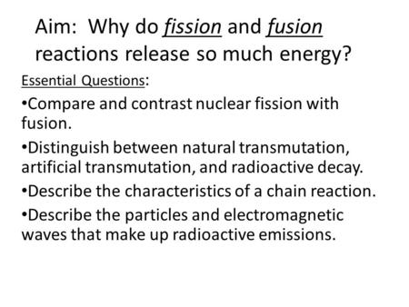 Aim: Why do fission and fusion reactions release so much energy? Essential Questions : Compare and contrast nuclear fission with fusion. Distinguish between.