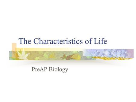 The Characteristics of Life PreAP Biology. Biology Study of life Biologists recognize that all living things share certain characteristics.