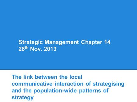 Strategic Management Chapter 14 28 th Nov. 2013 The link between the local communicative interaction of strategising and the population-wide patterns of.