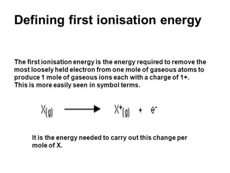Defining first ionisation energy The first ionisation energy is the energy required to remove the most loosely held electron from one mole of gaseous atoms.
