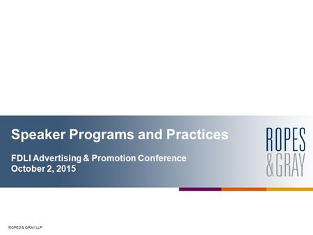 ROPES & GRAY LLP Speaker Programs and Practices FDLI Advertising & Promotion Conference October 2, 2015.