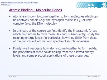 School of Mathematical and Physical Sciences PHYS1220 Sept. 2002 Molecules Slide 1 Atomic Binding - Molecular Bonds Atoms are known to come together to.