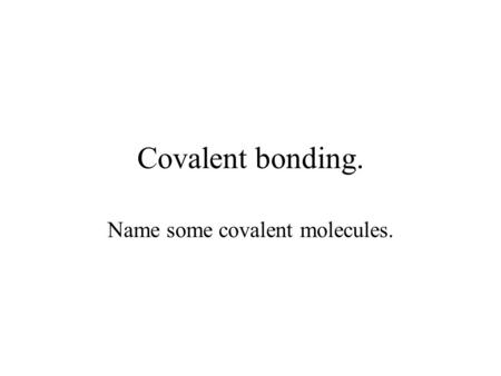 Covalent bonding. Name some covalent molecules.. Definitionconsists of a shared pair of electrons with one electron being supplied by each atom either.