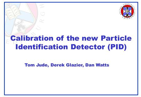 Calibration of the new Particle Identification Detector (PID) Tom Jude, Derek Glazier, Dan Watts.