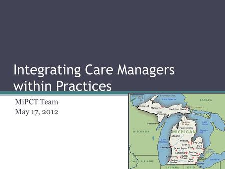 Integrating Care Managers within Practices MiPCT Team May 17, 2012.