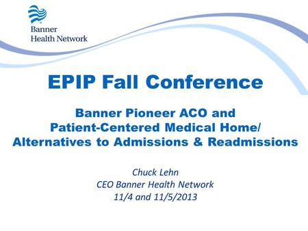 EPIP Fall Conference Banner Pioneer ACO and Patient-Centered Medical Home/ Alternatives to Admissions & Readmissions Chuck Lehn CEO Banner Health Network.