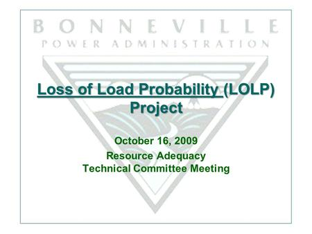 Loss of Load Probability (LOLP) Project October 16, 2009 Resource Adequacy Technical Committee Meeting.