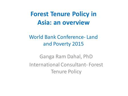 Forest Tenure Policy in Asia: an overview World Bank Conference- Land and Poverty 2015 Ganga Ram Dahal, PhD International Consultant- Forest Tenure Policy.