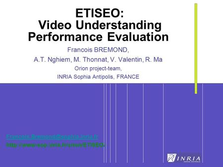 1 ETISEO: Video Understanding Performance Evaluation Francois BREMOND, A.T. Nghiem, M. Thonnat, V. Valentin, R. Ma Orion project-team, INRIA Sophia Antipolis,