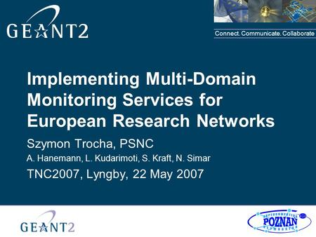Connect. Communicate. Collaborate Implementing Multi-Domain Monitoring Services for European Research Networks Szymon Trocha, PSNC A. Hanemann, L. Kudarimoti,