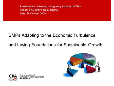 SMPs Adapting to the Economic Turbulence and Laying Foundations for Sustainable Growth Presented by : Albert Au, Hong Kong Institute of CPAs Venue: IFAC.