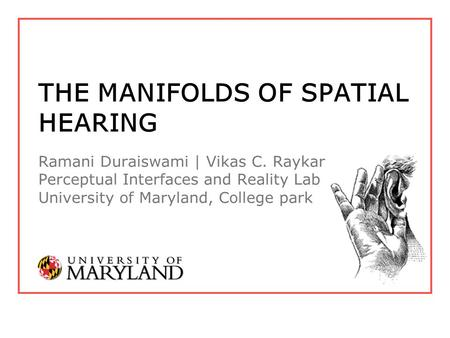 THE MANIFOLDS OF SPATIAL HEARING Ramani Duraiswami | Vikas C. Raykar Perceptual Interfaces and Reality Lab University of Maryland, College park.