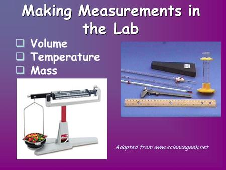 Making Measurements in the Lab  V Volume  Temperature  Mass Adapted from www.sciencegeek.net.