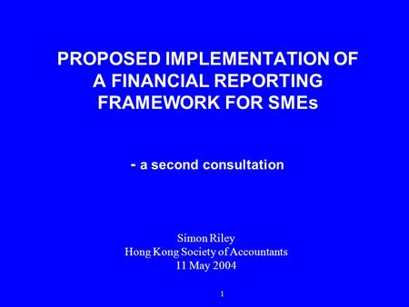 1 PROPOSED IMPLEMENTATION OF A FINANCIAL REPORTING FRAMEWORK FOR SMEs - a second consultation Simon Riley Hong Kong Society of Accountants 11 May 2004.