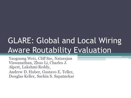 GLARE: Global and Local Wiring Aware Routability Evaluation Yaoguang Wei1, Cliff Sze, Natarajan Viswanathan, Zhuo Li, Charles J. Alpert, Lakshmi Reddy,