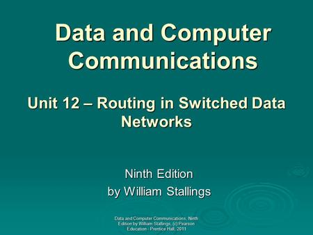 Data and Computer Communications Ninth Edition by William Stallings Unit 12 – Routing in Switched Data Networks Data and Computer Communications, Ninth.