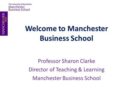Welcome to Manchester Business School Professor Sharon Clarke Director of Teaching & Learning Manchester Business School.