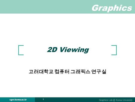 Graphics Graphics Korea University cgvr.korea.ac.kr 1 2D Viewing 고려대학교 컴퓨터 그래픽스 연구실.