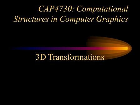 CAP4730: Computational Structures in Computer Graphics 3D Transformations.