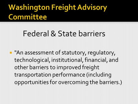 Federal & State barriers  An assessment of statutory, regulatory, technological, institutional, financial, and other barriers to improved freight transportation.
