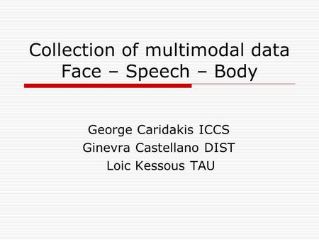 Collection of multimodal data Face – Speech – Body George Caridakis ICCS Ginevra Castellano DIST Loic Kessous TAU.